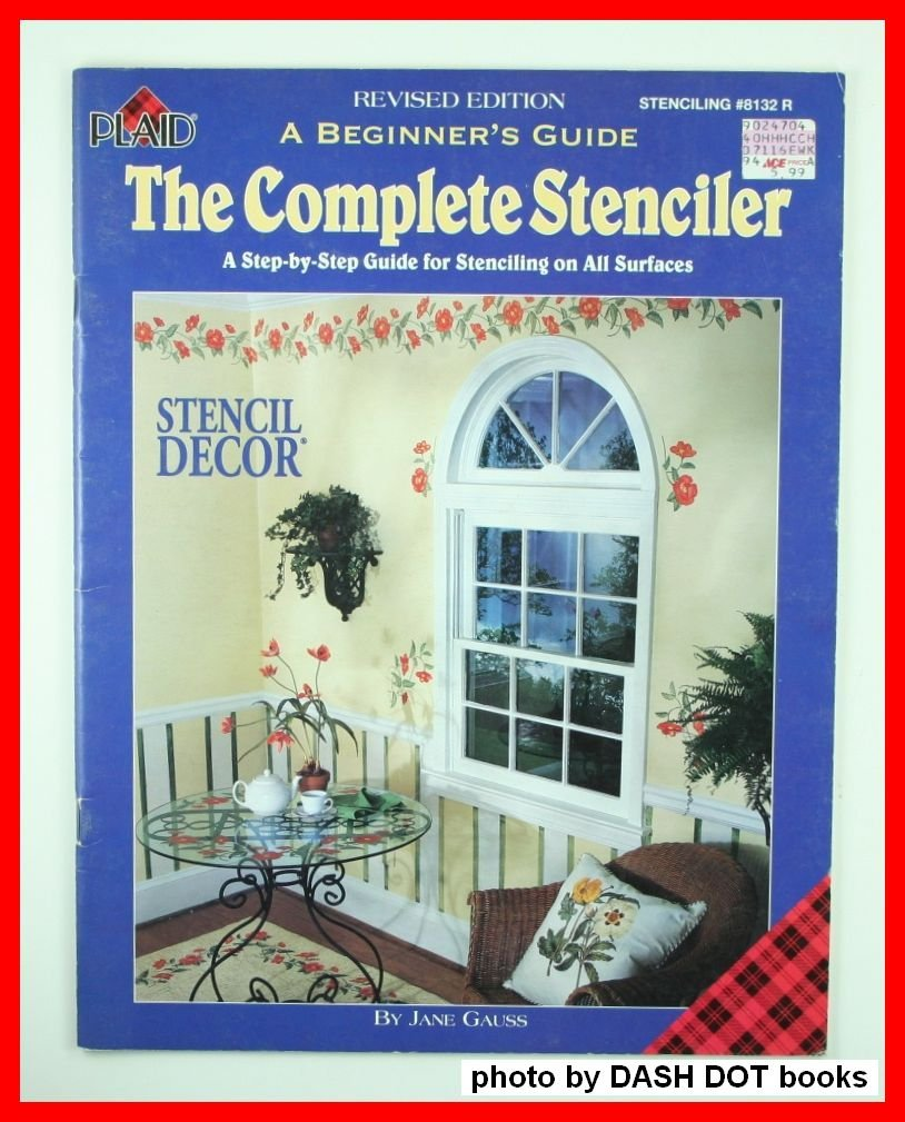 The Complete Stenciler: A Step by Step Guide for Stenciling on All Surfaces (A Beginner's Guide)