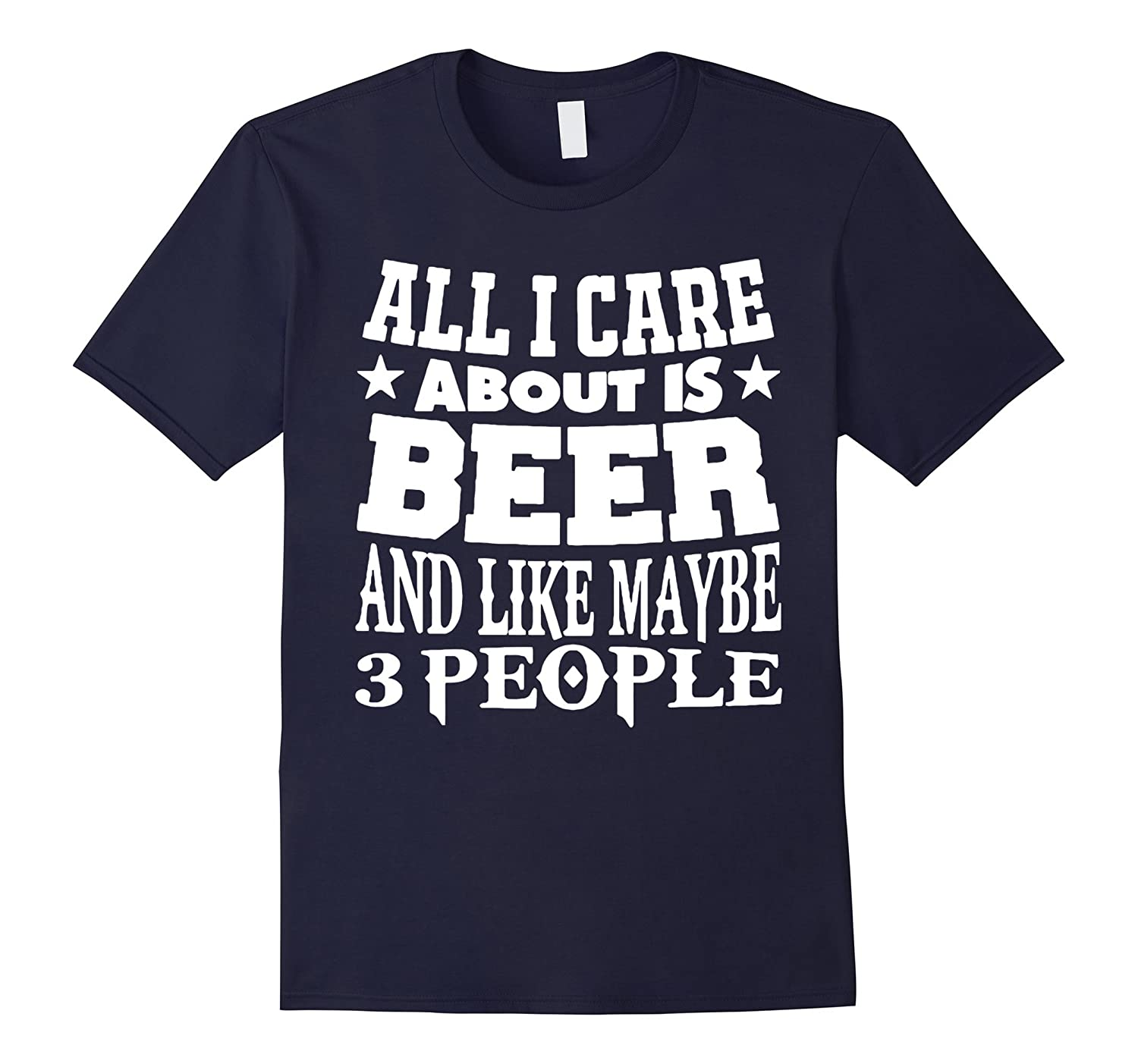 All I Care About Is Beer And Like Maybe 3 People TShirt-BN