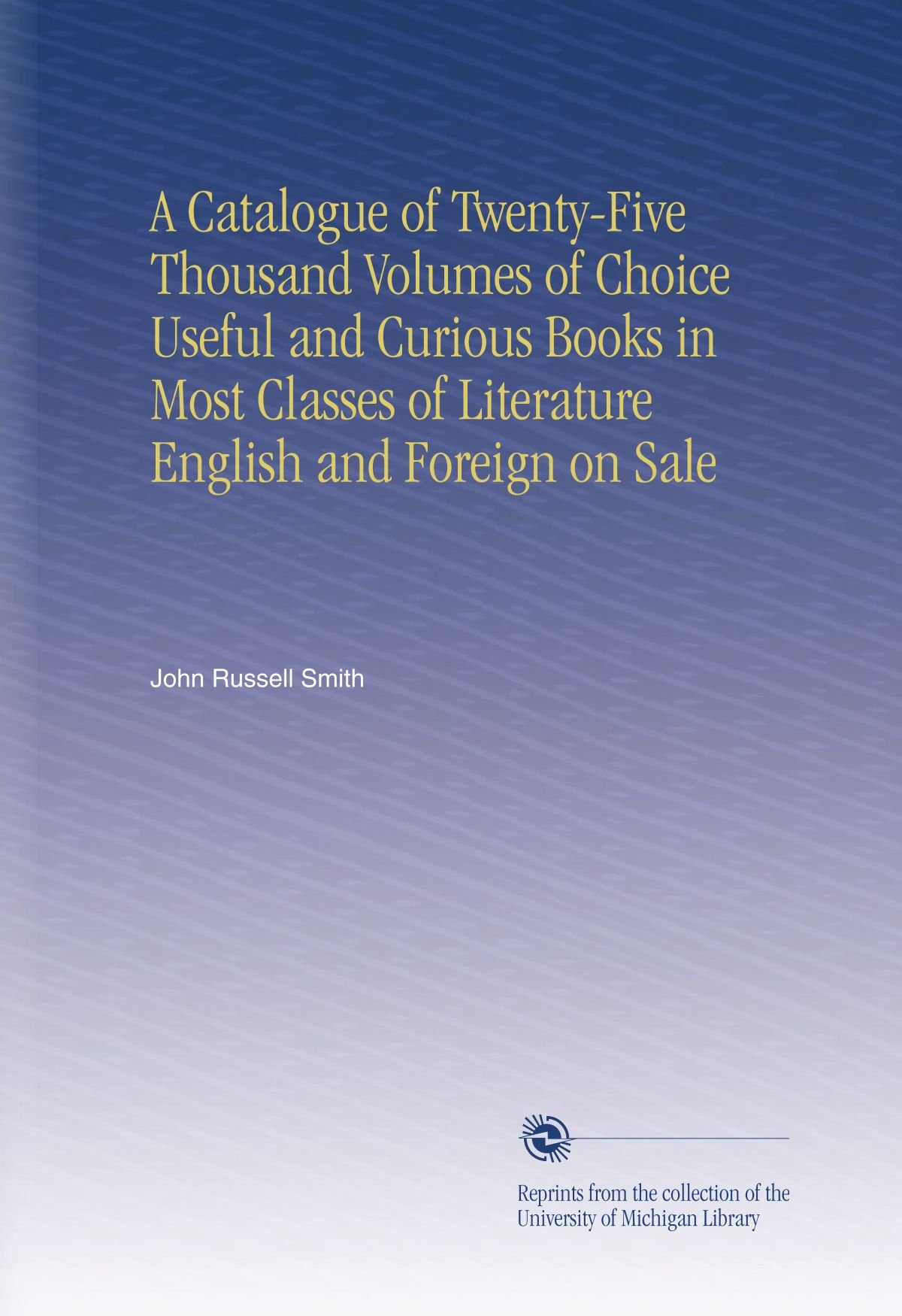 A Catalogue of Twenty-Five Thousand Volumes of Choice Useful and Curious Books in Most Classes of Literature English and Foreign on Sale PDF
