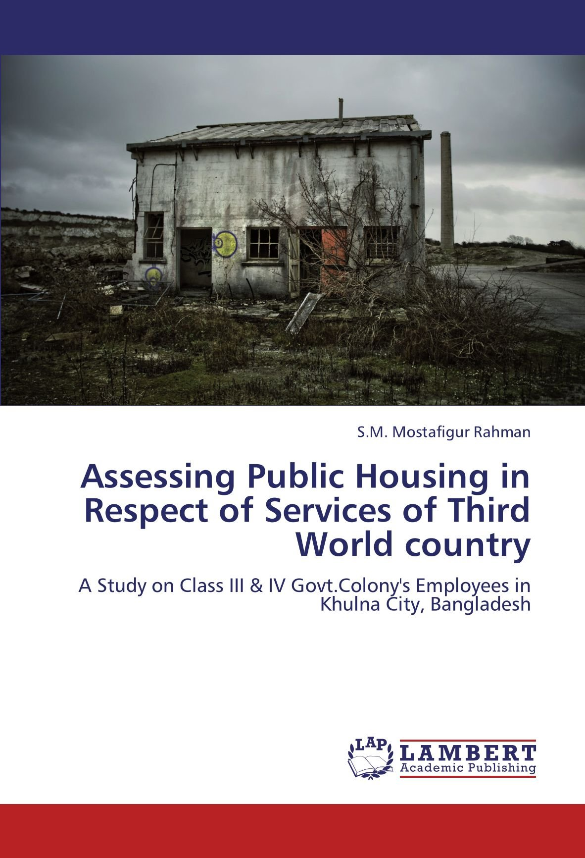 Assessing Public Housing in Respect of Services of Third World country: A Study on Class III & IV Govt.Colony's  Employees in Khulna City, Bangladesh ebook