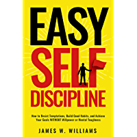 Easy Self-Discipline: How to Resist Temptations, Build Good Habits, and Achieve Your Goals WITHOUT Will Power or Mental…