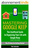 Mastering Google Keep: The Unofficial Guide to Organizing Your Life with Google Keep (Mobile & Web Editions) Plus 10 Ideas to Get Started (English Edition)