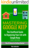 Mastering Google Keep: The Unofficial Guide to Organizing Your Life with Google Keep (Mobile & Web Editions) Plus 10 Ideas to Get Started