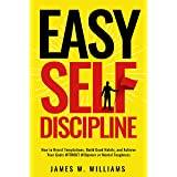 Easy Self-Discipline: How to Resist Temptations, Build Good Habits, and Achieve Your Goals WITHOUT Will Power or Mental Tough