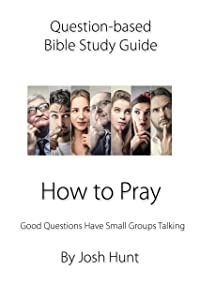 Question-based Bible Study Guide -- How to Pray: Good Questions Have Groups Talking