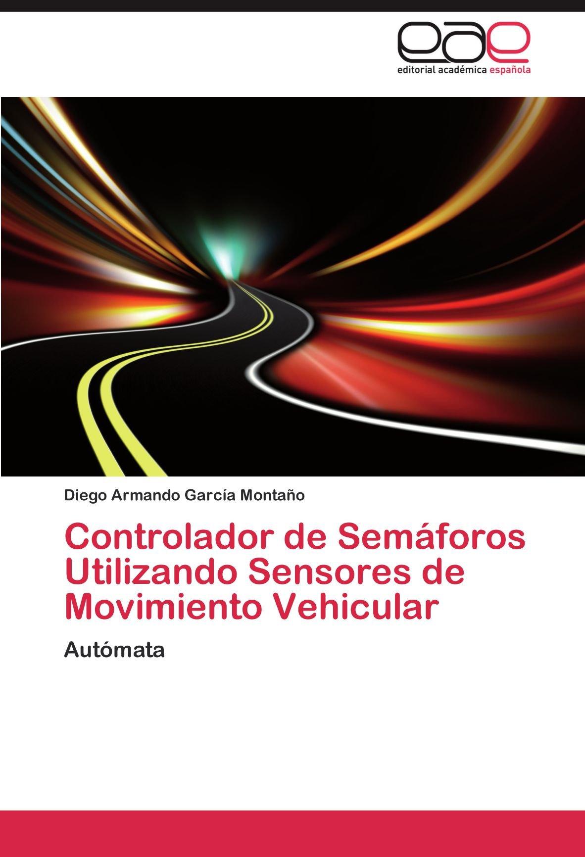 Controlador de Semaforos Utilizando Sensores de Movimiento Vehicular: Amazon.es: Diego Armando Garc a. Monta O., Diego Armando Garcia Montano: Libros