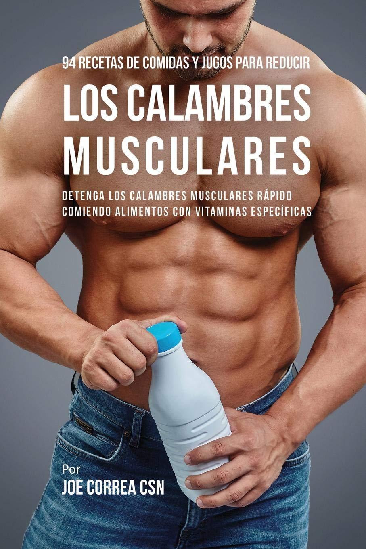 94 Recetas de Comidas y Jugos Para Reducir Los Calambres Musculares: Detenga Los Calambres Musculares Rápido Comiendo Alimentos Con Vitaminas Específicas: ...
