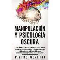 Manipulación Y Psicología Oscura: La Guía Exclusiva que Revela las 6 Armas Secretas de Persuasión para Influenciar y…