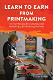 Learn to Earn from Printmaking: An essential guide to creating and marketing a printmaking business