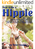 How to Be a Hippie: Your Guide to Joining the Hippie Community, Learning about the Hippie Movement, and Discovering True Hippie Culture