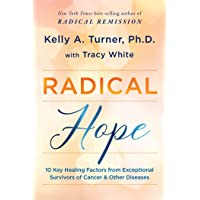 Radical Hope: 10 Key Healing Factors from Exceptional Survivors of Cancer & Other Diseases