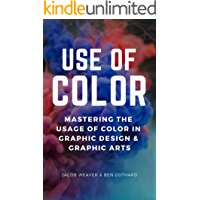 Use Of Color: Mastering The Usage Of Color In Graphic Design & Graphic Arts (Digital Arts & Photography)
