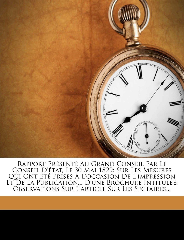 Rapport Présenté Au Grand Conseil Par Le Conseil D'état, Le 30 Mai 1829: Sur Les Mesures Qui Ont Été Prises À L'occasion De L'impression Et De La ... Sur Les Sectaires... (French Edition) pdf