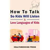 How To Talk So Kids Will Listen & Love Languages of Kids: Practical Survival Guide To Parenting With Love And Logic…