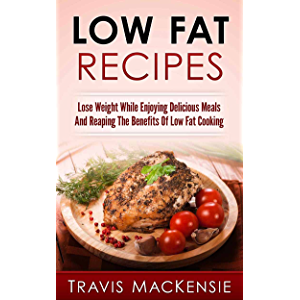 Low Fat Recipes: Lose Weight While Enjoying Delicious Meals And Reaping The Benefits Of Low Fat Cooking