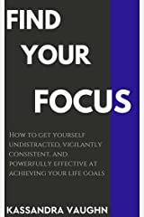 Find Your Focus: How to Get Yourself Undistracted, Vigilantly Consistent, and Powerfully Effective at Achieving Your Life Goals Kindle Edition