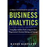A PRACTITIONER'S GUIDE TO BUSINESS ANALYTICS: Using Data Analysis Tools to Improve Your Organization's Decision Making…