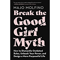 Break the Good Girl Myth: How to Dismantle Outdated Rules, Unleash Your Power, and Design a More Purposeful Life (English Edition)