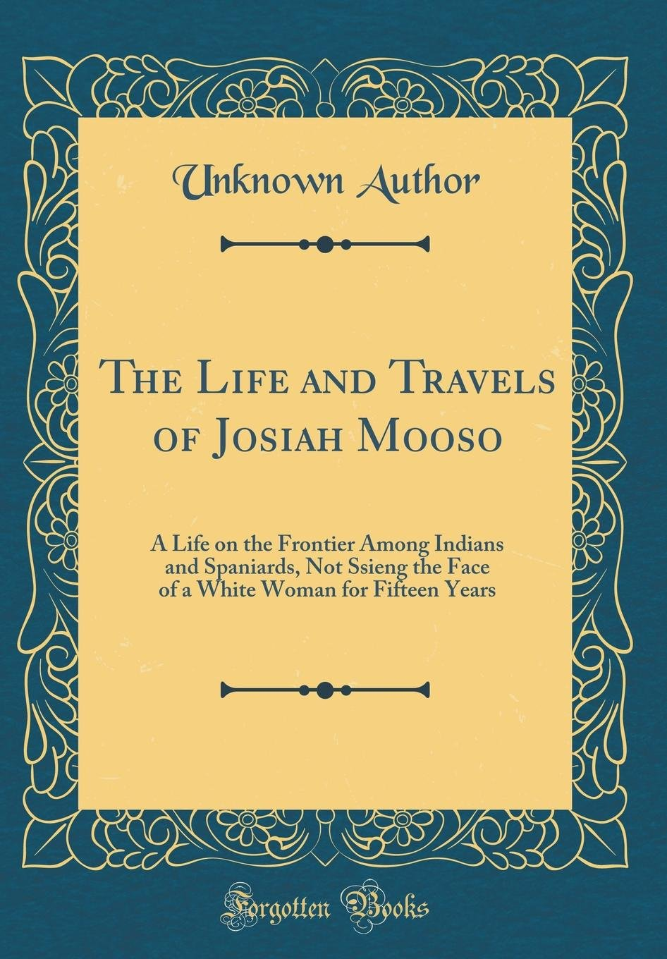 The Life and Travels of Josiah Mooso: A Life on the Frontier Among Indians and Spaniards, Not Ssieng the Face of a White Woman for Fifteen Years (Classic Reprint) pdf epub