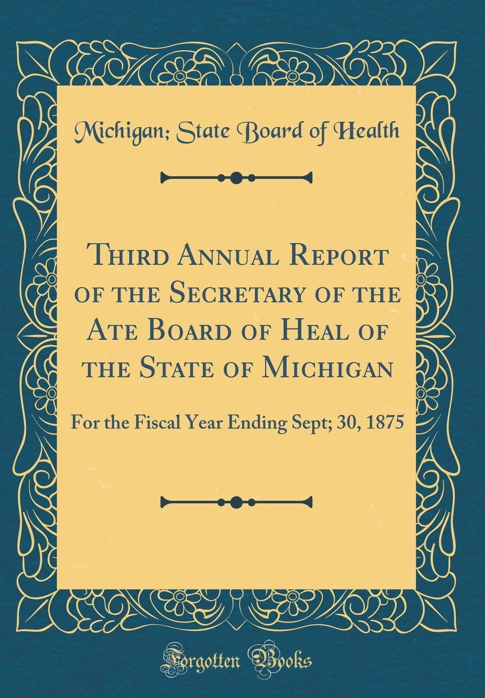 Third Annual Report of the Secretary of the Ate Board of Heal of the State of Michigan: For the Fiscal Year Ending Sept; 30, 1875 (Classic Reprint) pdf
