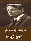The Complete Works of W. B. Yeats (29 Complete Works of W. B. Yeats Including The Celtic Twilight, Fairy and Folk Tales of the Irish Peasantry, Irish Fairy Tales, Ideas of Good and Evil, And More)