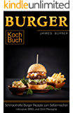 Burger Kochbuch Schmackhafte Burger Rezepte zum Selbermachen inklusive BBQ und Grill Rezepte