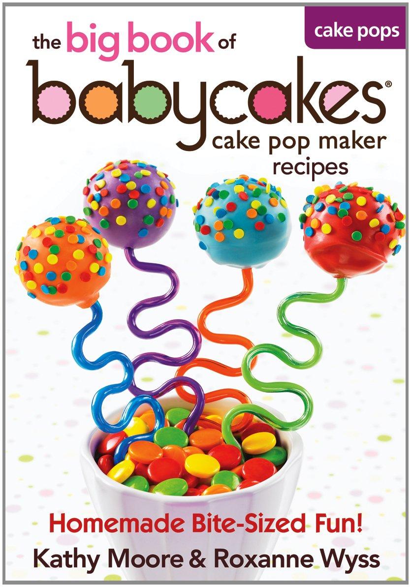 The Big Book of Babycakes Cake Pop Maker Recipes: Homemade Bite-Sized Fun! by Robert Rose