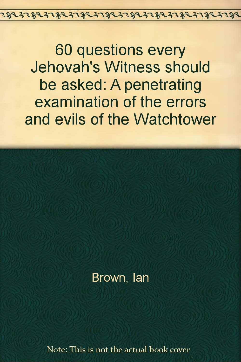 60 questions every Jehovah's Witness should be asked: A penetrating  examination of the errors and evils of the Watchtower: Ian Brown:  Amazon.com: Books