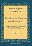 The Book of Camping and Woodcraft: A Guidebook for Those Who Travel in the Wilderness (Classic Reprint)