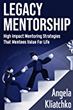 LEGACY MENTORSHIP: High Impact Mentoring Strategies That Mentees Value For Life