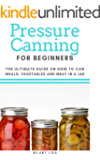 Pressure Canning for Beginners: The Ultimate Guide on How to Can Meals, Vegetables and Meat in a Jar