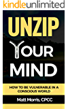 Unzip Your Mind: How to Be Vulnerable In a Conscious World (Overcome Depression, Complex PTSD, Master Your Emotions, Addiction, Anxiety, Anger, Panic, and Worry) (Vulnerability) (Mindfulness Book 1)