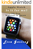Apple Watch Is it for me?: Apple Watch All you wanted to know