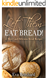 Let Them Eat Bread!: 15 Sweet and Delicious Bread Recipes (Dought, Yeast, Baking)