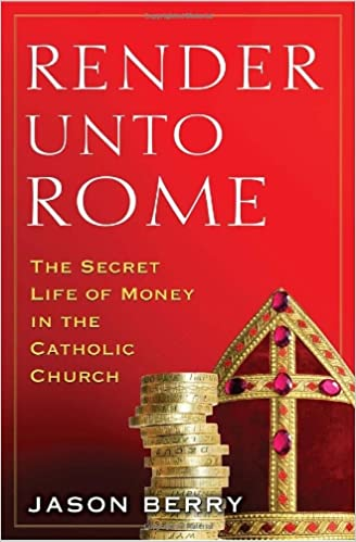 Render Unto Rome: The Secret Life of Money in the Catholic Church, Berry, Jason