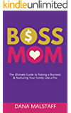 Boss Mom: The Ultimate Guide to Raising a Business & Nurturing Your Family Like a Pro