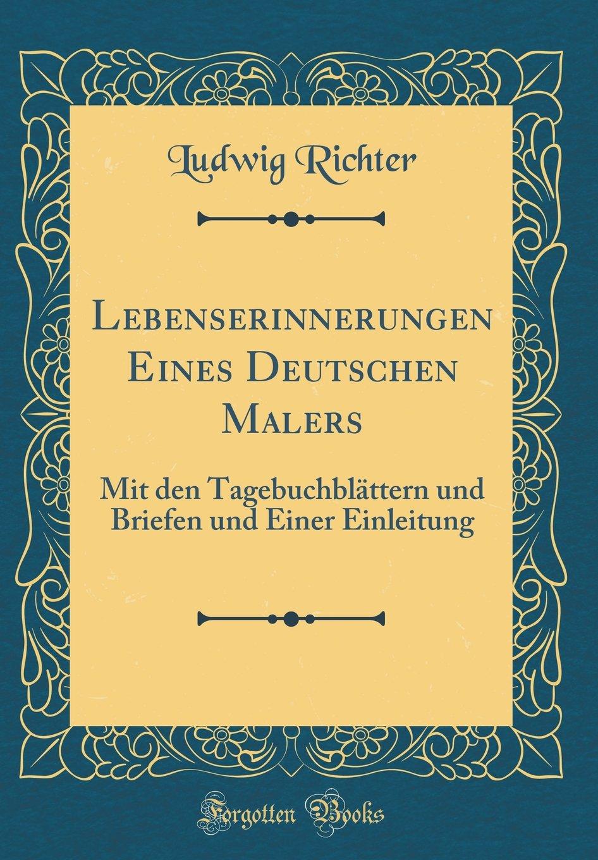 Lebenserinnerungen Eines Deutschen Malers: Mit den Tagebuchblättern und Briefen und Einer Einleitung (Classic Reprint)
