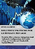 Soluzioni pratiche per le opzioni binarie: Tecniche d'investimento, spiegazione degli indicatori, configurazione dei grafici e gap, per investire nel mondo delle opzioni binarie