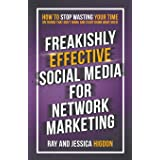 Freakishly Effective Social Media for Network Marketing: How to Stop Wasting Your Time on Things That Don't Work and Start Do