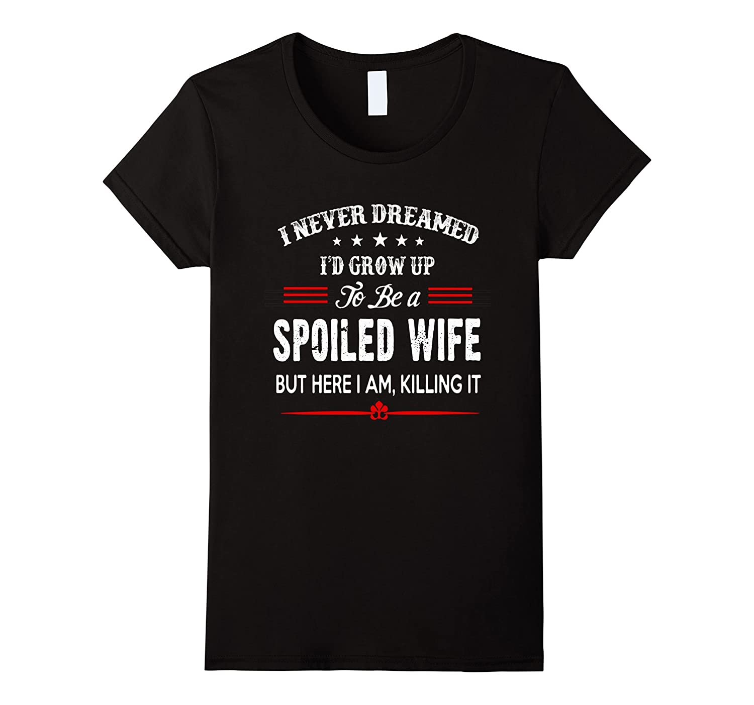 Womens I Never Dreamed I'd Grow Up To Be A Spoiled Wife T-Shirt-BN