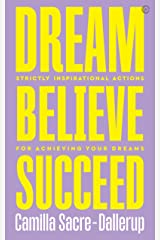 Dream, Believe, Succeed: Strictly Inspirational Actions for Achieving Your Dreams Kindle Edition