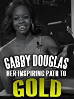 Gabby Douglas and Her Inspiring Path to Gold
