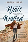 The Wait Will Not Be Wasted: Learning to Trust God's Plan For Your Season of Singleness