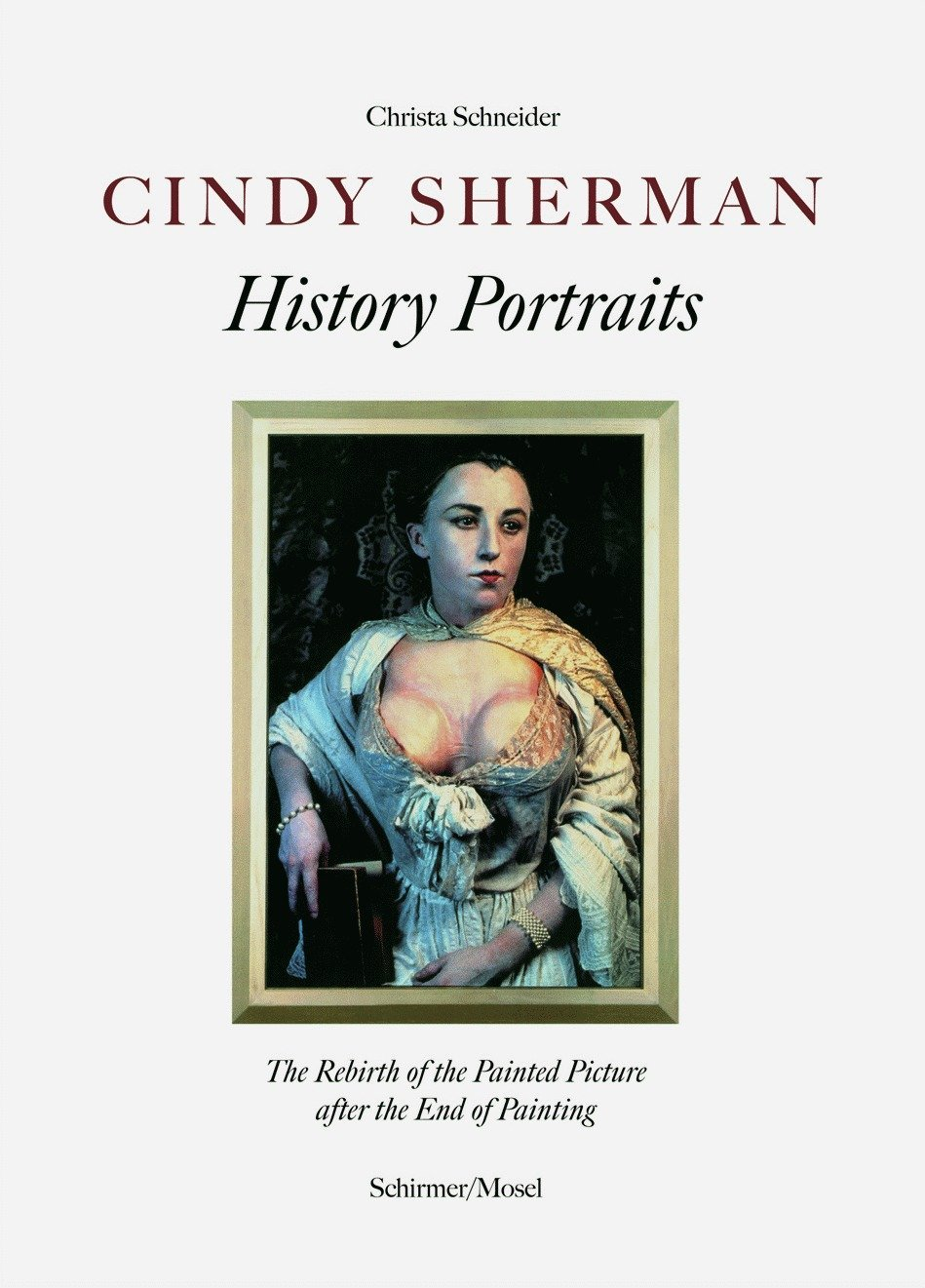 Cindy Sherman: History Portraits: The Rebirth of the Painted Picutre after the End of Painting by Schirmer Mosel