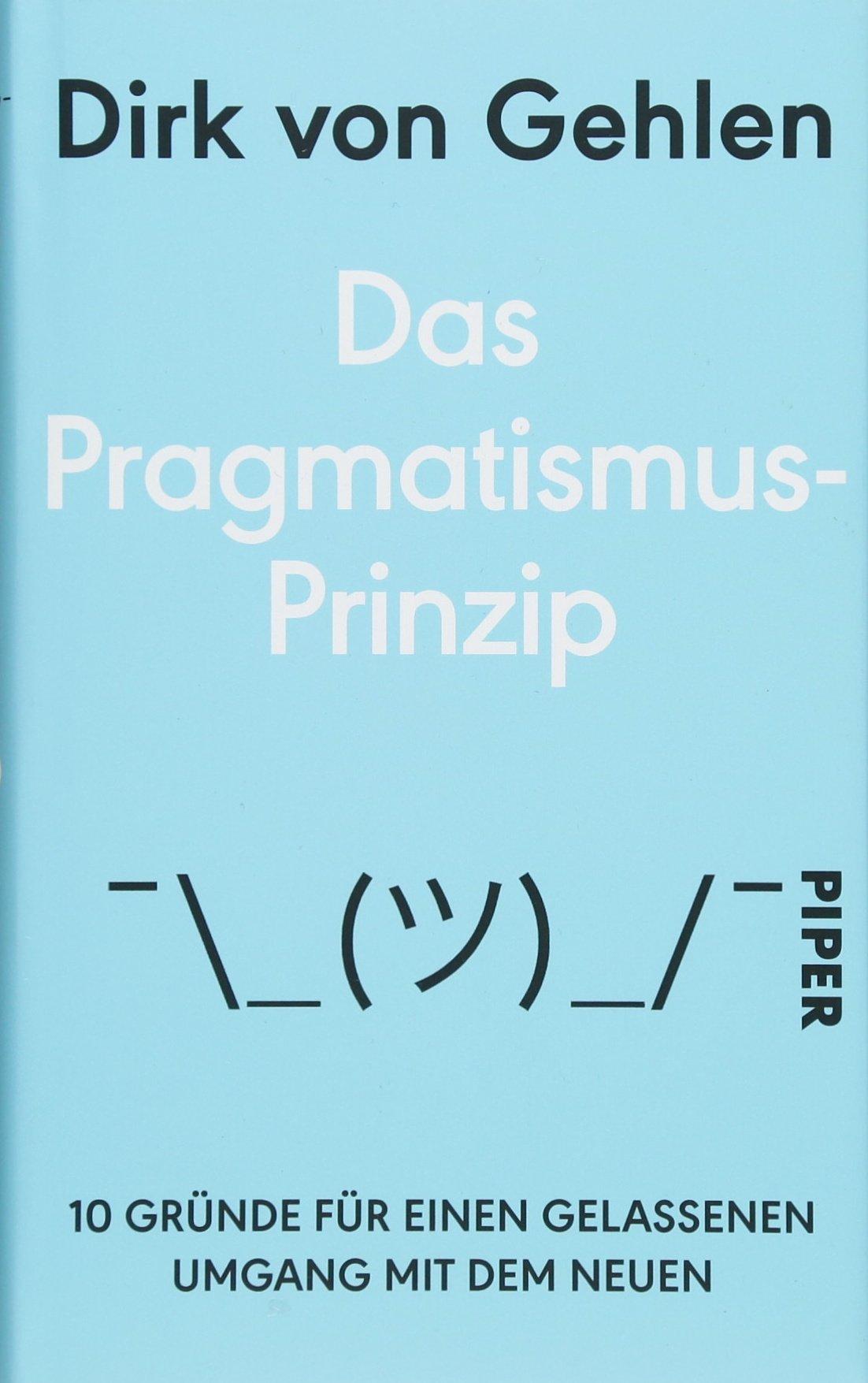 Das Pragmatismus-Prinzip: 10 Gründe für einen gelassenen Umgang mit dem Neuen Gebundenes Buch – 12. Januar 2018 Dirk von Gehlen Piper 3492058639 SELF-HELP / General