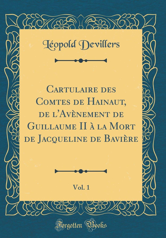 Download Cartulaire des Comtes de Hainaut, de l'Avènement de Guillaume II à la Mort de Jacqueline de Bavière, Vol. 1 (Classic Reprint) (French Edition) pdf epub