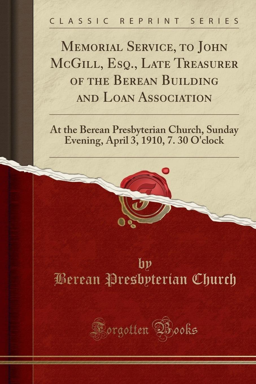 Memorial Service, to John McGill, Esq., Late Treasurer of the Berean Building and Loan Association: At the Berean Presbyterian Church, Sunday Evening, April 3, 1910, 7. 30 O'clock (Classic Reprint) ebook