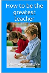 How to be the greatest teacher Kindle Edition
