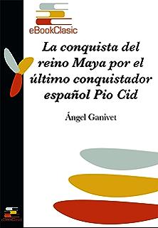 La conquista del reino maya por el último conquistador español Pio Cid (Anotado) (
