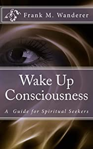 Wake Up Consciousness: A Guide for Spiritual Seekers